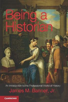 Being a Historian An Introduction to the Professional World of History
