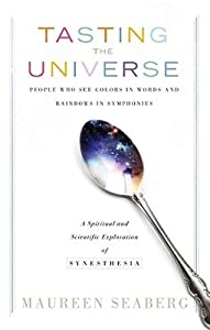 Tasting the Universe: People Who See Colors in Words and Rainbows in Symphonies: A Spiritual and Scientific Exploration of Synesthesia