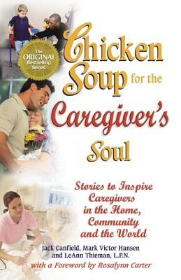 Chicken Soup for the Caregiver's Soul: Stories to Inspire Caregivers in the Home, the Community and the World (Chicken Soup for the Soul)