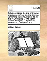 Polygraphice: Or, the Arts of Drawing, Engraving, Etching, Limning, Painting, Vernishing, Japaning, Gilding, &C. in Two Volumns [Sic]. ... the Eighth Edition. Enlarged, ... by William Salmon, M.D. Volume 1 of 2