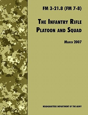 The Infantry Rifle and Platoon Squad: The Official U.S. Army Field Manual FM 3-21.8 (FM 7-8), 28 March 2007 Revision
