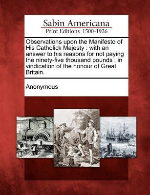 Observations Upon the Manifesto of His Catholick Majesty: With an Answer to His Reasons for Not Paying the Ninety-Five Thousand Pounds: In Vindication of the Honour of Great Britain.