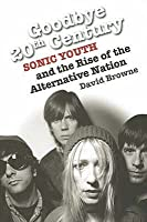Goodbye 20th Century: Sonic Youth and the Rise of the Alternative Nation