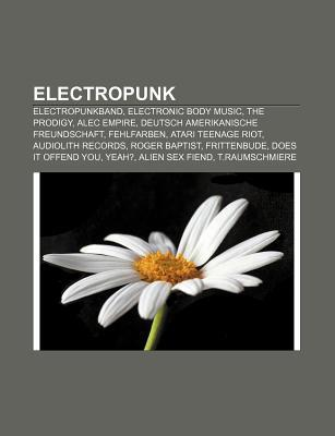 Electropunk: Electropunkband, Electronic Body Music, the Prodigy, Alec Empire, Deutsch Amerikanische Freundschaft, Fehlfarben