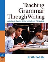 Teaching Grammar Through Writing: Activities to Develop Writer's Craft in All Students Grades 4-12