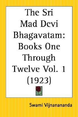 The Sri Mad Devi Bhagavatam: Books One Through Twelve Part 1