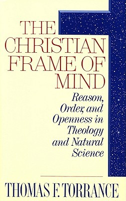 The Christian Frame of Mind: Reason, Order, and Openness in Theology and Natural Science