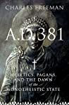 A. D. 381: Heretics, Pagans and the Dawn of the Monotheistic State