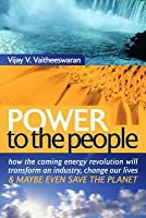 Power to the People: How the Coming Energy Revolution Will Transform an Industry, Change Our Lives and Maybe Even Save the Planet