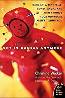 Not In Kansas Anymore: Dark Arts, Sex Spells, Money Magic, and Other Things Your Neighbors Aren't Telling You