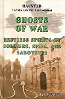 Haunted Ghosts and the Paranormal - Ghosts of War: Restless Spirits of Soldiers, Spies, and Saboteurs