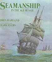 Seamanship In The Age Of Sail: An Account Of The Shiphandling Of The Sailing Man Of War 1600 1860, Based On Contemporary Sources