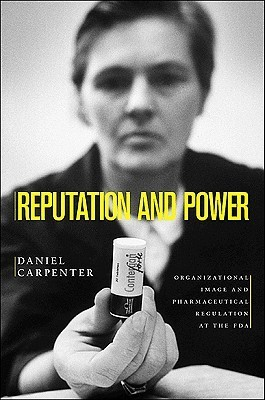 Reputation and Power: Organizational Image and Pharmaceutical Regulation at the FDA