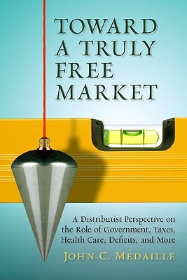 Toward a Truly Free Market: A Distributist Perspective on the Role of Government, Taxes, Health Care, Deficits, and More