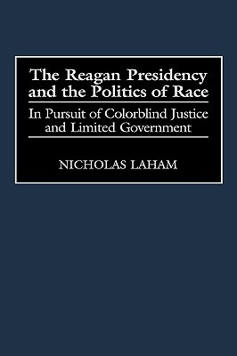 The Reagan Presidency and the Politics of Race: In Pursuit of Colorblind Justice and Limited Government