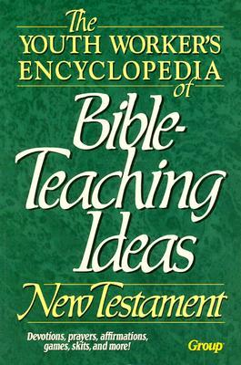 The Youth Worker's Encyclopedia of Bible-Teaching Ideas: New Testament