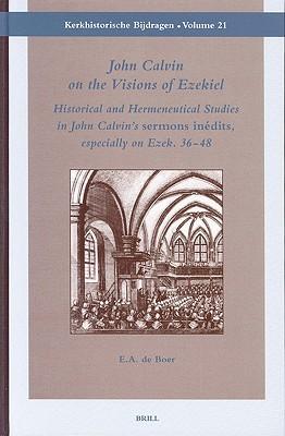 John Calvin on the Visions of Ezekiel: Historical and Hermeneutical Studies in John Calvin's 'Sermons Inedits', Especially on Ezek. 36-48