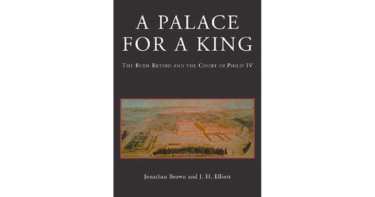 A Palace For King The Buen Retiro And Court Of Philip IV Revised Expanded Edition By Jonathan Brown