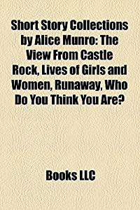 Short Story Collections by Alice Munro: The View from Castle Rock, Lives of Girls and Women, Runaway, Who Do You Think You Are?