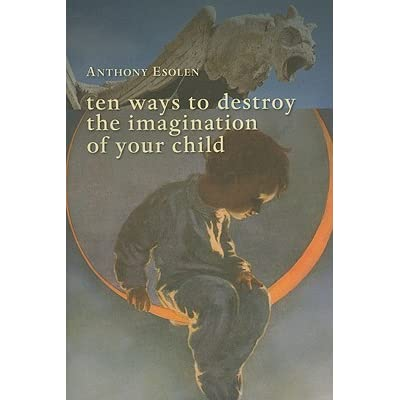Ten Ways To Destroy The Imagination Of Your Child By Anthony M Esolen - 27 childrens books that will destroy your childhood