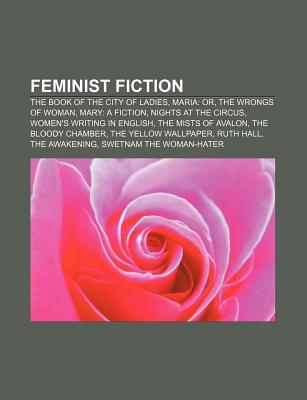 Feminist Fiction: The Book of the City of Ladies, Maria: Or, the Wrongs of Woman, Mary: A Fiction, Nights at the Circus