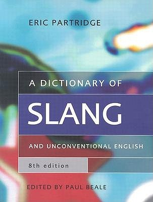 A Dictionary of Slang and Unconventional English: Colloquialisms and Catch Phrases, Fossilised Jokes and Puns, General Nicknames, Vulgarisms and Such Americanisms as Have Been Naturalised