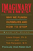 Imaginary Crimes: Why We Punish Ourselves and How to Stop