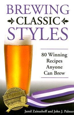Brewing Classic Styles: 80 Winning Recipes Anyone Can Brew