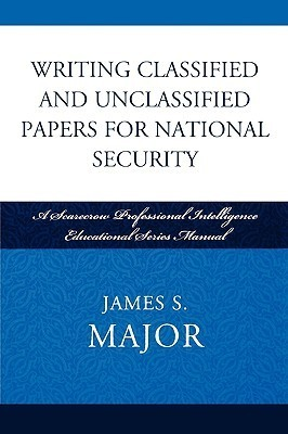 Writing Classified and Unclassified Papers for National Security-A Scarecrow Professional Intelligence