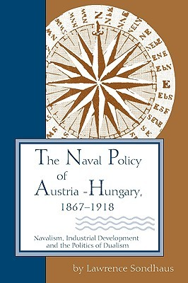 The Naval Policy of Austria-Hungary, 1867-1918: Navalism, Industrial and Development, and the Politics of Dualism