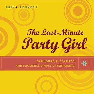 The Last-Minute Party Girl: Fashionable, Fearless, and Foolishly Simple Entertaining