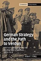 German Strategy and the Path to Verdun: Erich von Falkenhayn and the Development of Attrition, 1870-1916