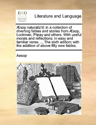 Sop Naturaliz'd: In a Collection of Diverting Fables and Stories from Sop, Lockman, Pilpay and Others. with Useful Morals and Reflections: In Easy and Familiar Verse. ... the Sixth Edition; With the Addition of Above Fifty New Fables.