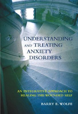 Understanding-And-Treating-Anxiety-Disorders-An-Integrative-Approach-To-Healing-The-Wounded-Self-