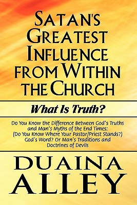 Satan's Greatest Influence From Within The Church: What Is Truth?: Do You Know The Difference Between God's Truths And Man's Myths Of The End Times: ... Or Man's Traditions And Doctrines Of Devils