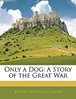 Only a Dog: A Story of the Great War