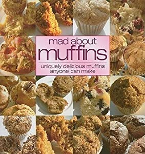 Mad About Muffins: Uniquely Delicious Muffins Anyone Can Make