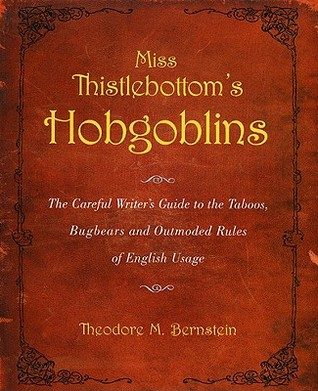 Miss Thistlebottom's Hobgoblins: The Careful Writer's Guide to the Taboos, Bugbears and Outmoded Rules of English Usage