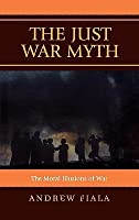 The Just War Myth: The Moral Illusions of War