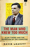 The Man Who Knew Too Much: Alan Turing and the Invention of the Computer