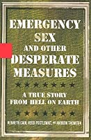 Emergency Sex and Other Desperate Measures: A True Story from Hell on Earth