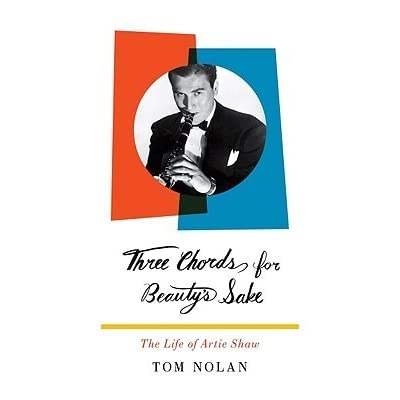 Three Chords For Beautys Sake The Life Of Artie Shaw By Tom Nolan