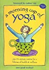 A Morning Cup of Yoga: One 15-Minute Routine for a Lifetime of Health & Wellness [With Audio CD]