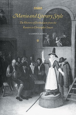 Mania and Literary Style: The Rhetoric of Enthusiasm from the Ranters to Christopher Smart
