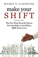 Make Your Shift: : The Five Most Powerful Moves You Can Make to Get Where You Want to Go