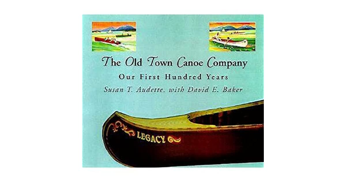 The Old Town Canoe Company: Our First Hundred Years by Susan T  Audette