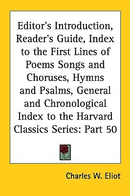 Editor's Introduction, Reader's Guide, Index to the First Lines of Poems Songs and Choruses, Hymns and Psalms, General and Chronological Index to the Harvard Classics Series: Part 50