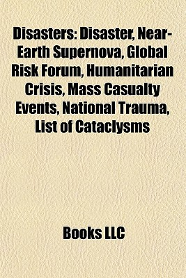 Disasters: Disaster, Near-Earth Supernova, Global Risk Forum, Humanitarian Crisis, Mass Casualty Events, National Trauma, List of Cataclysms