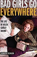 Bad Girls Go Everywhere: The Life of Helen Gurley Brown