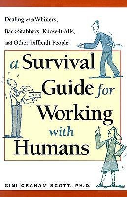 A-Survival-Guide-for-Working-with-Humans-Dealing-with-Whiners-Back-Stabbers-Know-It-Alls-and-Other-Difficult-People